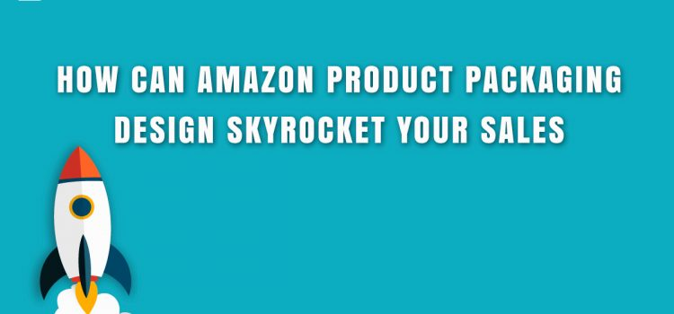 How Can Amazon Product Packaging Design Skyrocket Your Sales?
