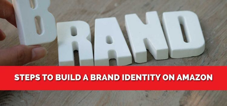 How To Build a Brand Identity on Amazon? You Need To Know