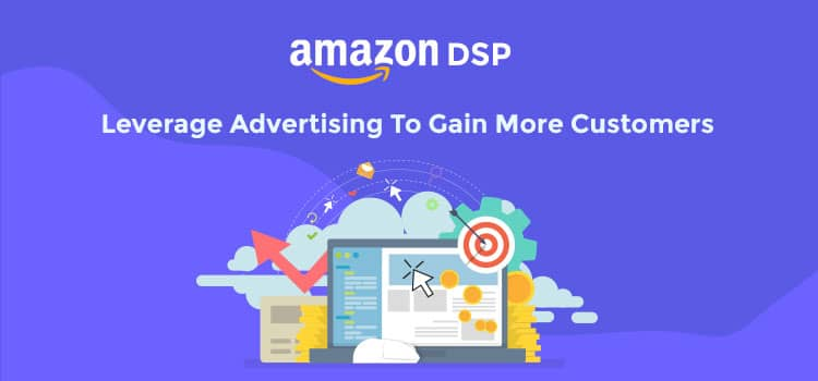 Amazon DSP: Leverage Advertising To Gain More Customers - 2019