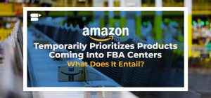 Amazon Temporarily Prioritizes Products Coming Into FBA Centers - What Does It Entail?