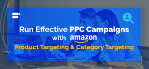 Run Effective PPC Campaigns with Amazon Product Targeting and Category Targeting