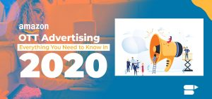 Amazon OTT Advertising – Everything You Need to Know in 2020