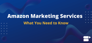 Amazon Marketing Services - What You Need to Know