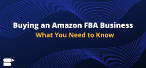 Buying an Amazon FBA Business - What You Need to Know