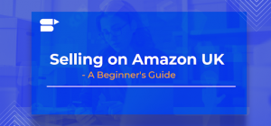 Selling on Amazon UK - A Beginner's Guide
